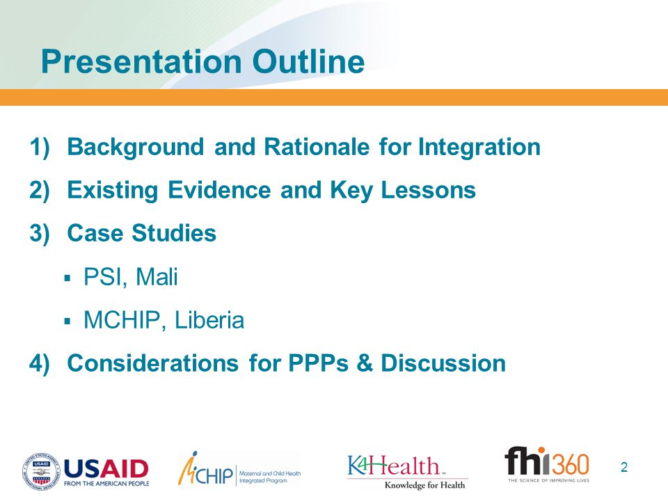 Presentation Outline  Background and Rationale for Integration  Existing Evidence and Key Lessons  Case Studies  PSI, Mali  MCHIP, Liberia  Considerations for PPPs & Discussion 2