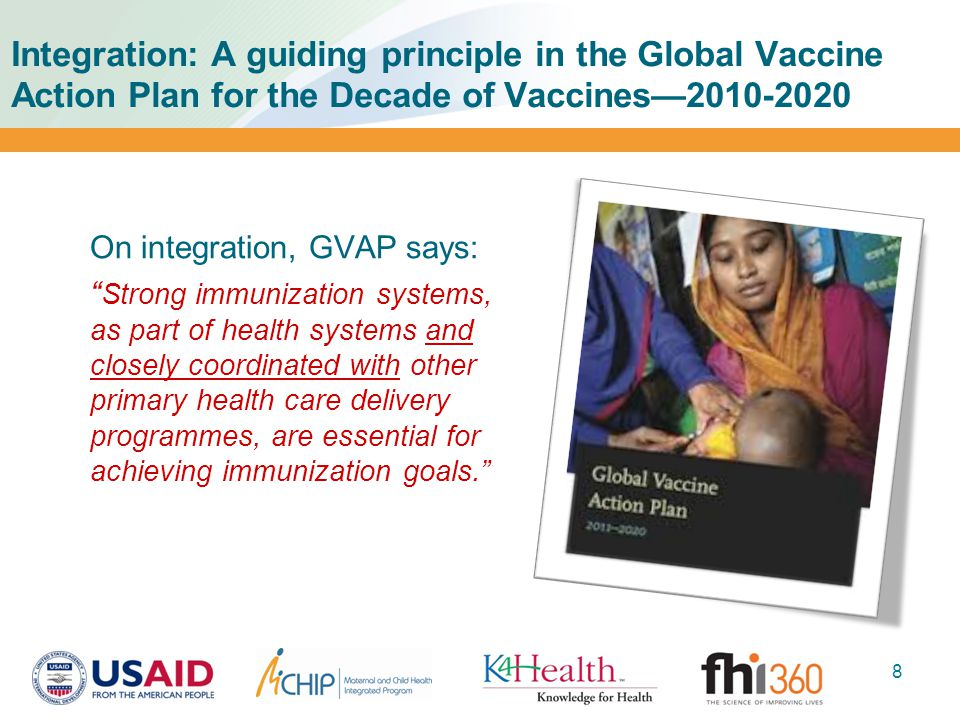 Integration: A guiding principle in the Global Vaccine Action Plan for the Decade of Vaccines—2010-2020 On integration, GVAP says: Strong immunization systems, as part of health systems and closely coordinated with other primary health care delivery programmes, are essential for achieving immunization goals. 8
