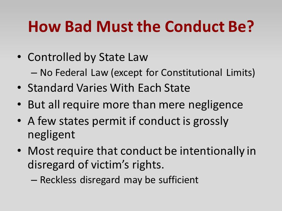 How Bad Must the Conduct Be? Controlled by State Law – No Federal Law (except for Constitutional Limits) Standard Varies With Each State But all requi