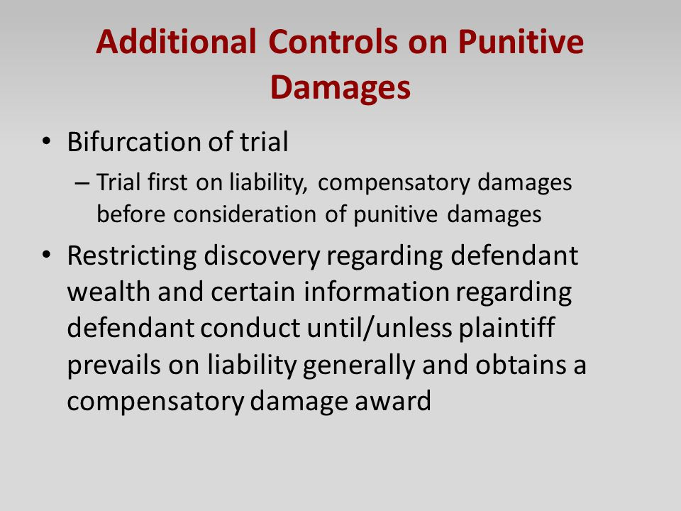 Additional Controls on Punitive Damages Bifurcation of trial – Trial first on liability, compensatory damages before consideration of punitive damages
