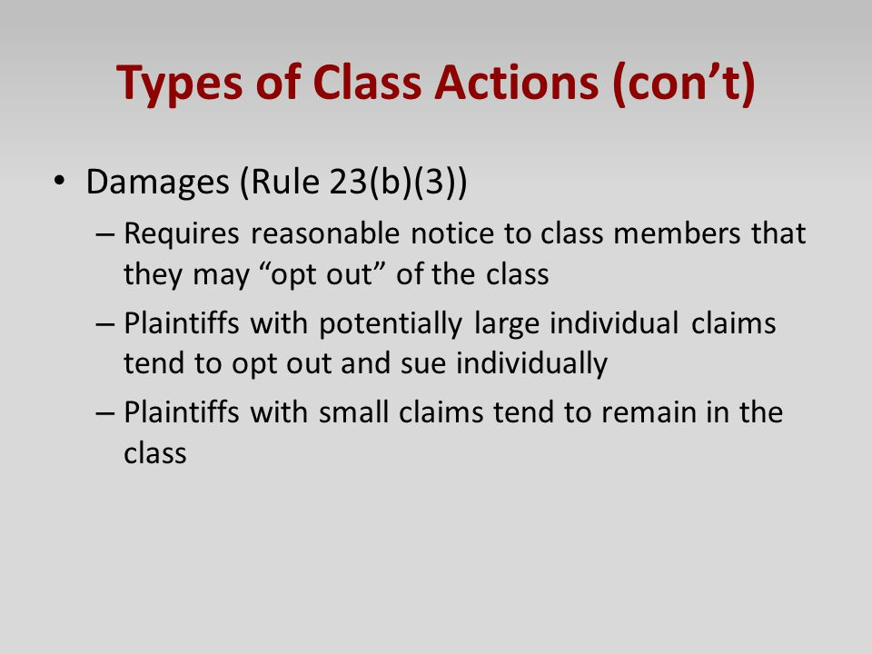 "Types of Class Actions (con't) Damages (Rule 23(b)(3)) – Requires reasonable notice to class members that they may ""opt out"" of the class – Plaintiffs"
