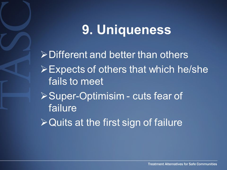 9. Uniqueness  Different and better than others  Expects of others that which he/she fails to meet  Super-Optimisim - cuts fear of failure  Quits