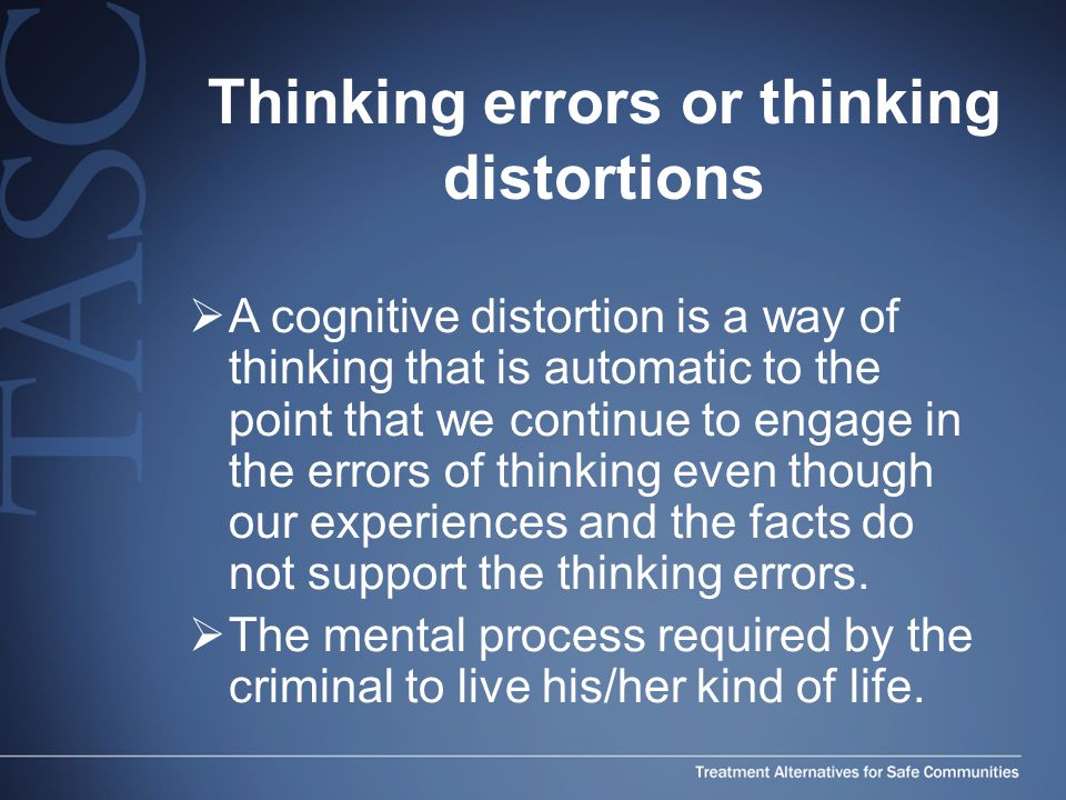 Thinking errors or thinking distortions  A cognitive distortion is a way of thinking that is automatic to the point that we continue to engage in the errors of thinking even though our experiences and the facts do not support the thinking errors.