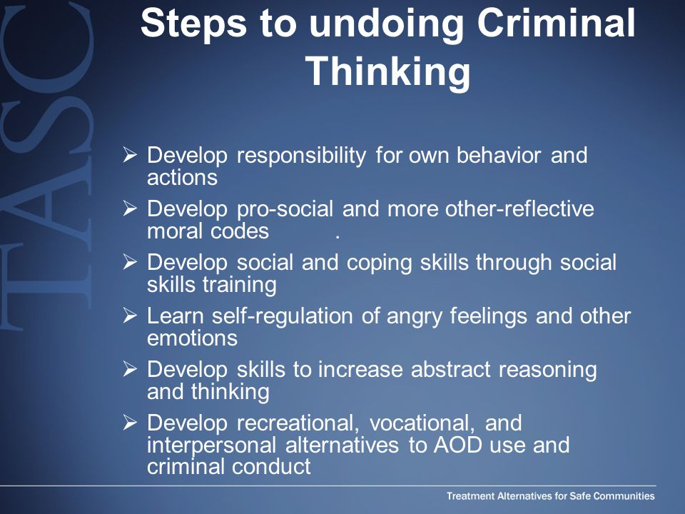 Steps to undoing Criminal Thinking  Develop responsibility for own behavior and actions  Develop pro-social and more other-reflective moral codes.