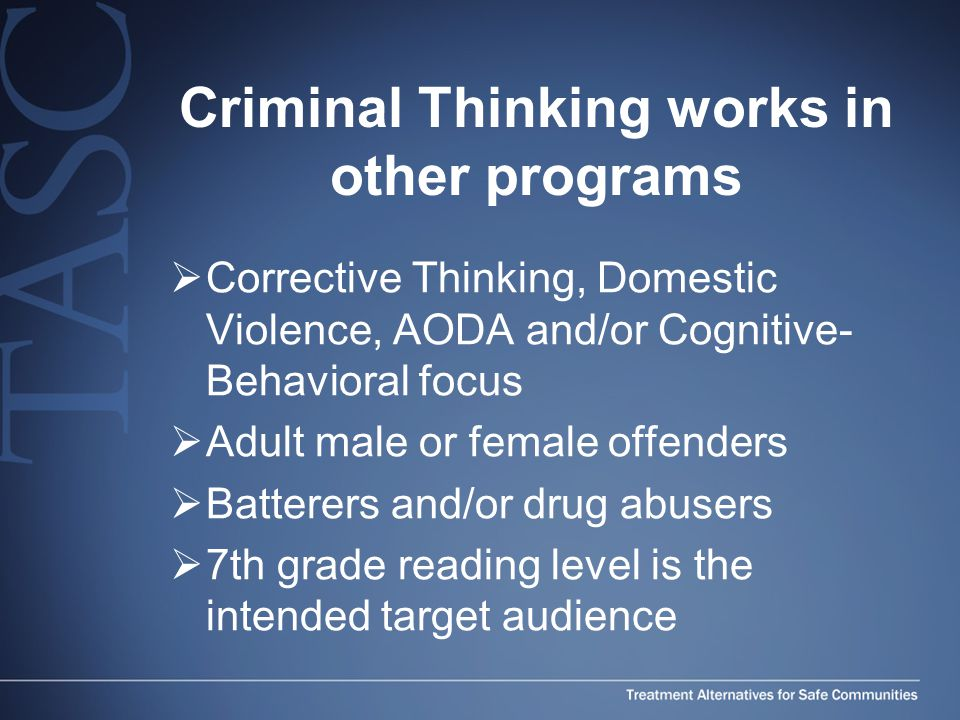 Criminal Thinking works in other programs  Corrective Thinking, Domestic Violence, AODA and/or Cognitive- Behavioral focus  Adult male or female offenders  Batterers and/or drug abusers  7th grade reading level is the intended target audience