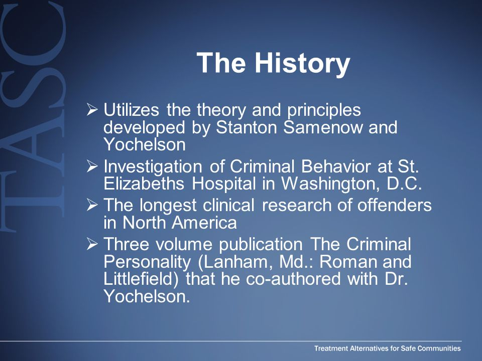 The History  Utilizes the theory and principles developed by Stanton Samenow and Yochelson  Investigation of Criminal Behavior at St.