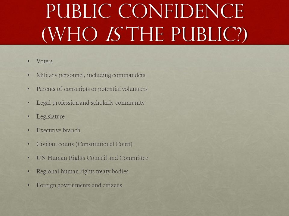 public confidence (who is the public ) VotersVoters Military personnel, including commandersMilitary personnel, including commanders Parents of conscripts or potential volunteersParents of conscripts or potential volunteers Legal profession and scholarly communityLegal profession and scholarly community LegislatureLegislature Executive branchExecutive branch Civilian courts (Constitutional Court)Civilian courts (Constitutional Court) UN Human Rights Council and CommitteeUN Human Rights Council and Committee Regional human rights treaty bodiesRegional human rights treaty bodies Foreign governments and citizensForeign governments and citizens