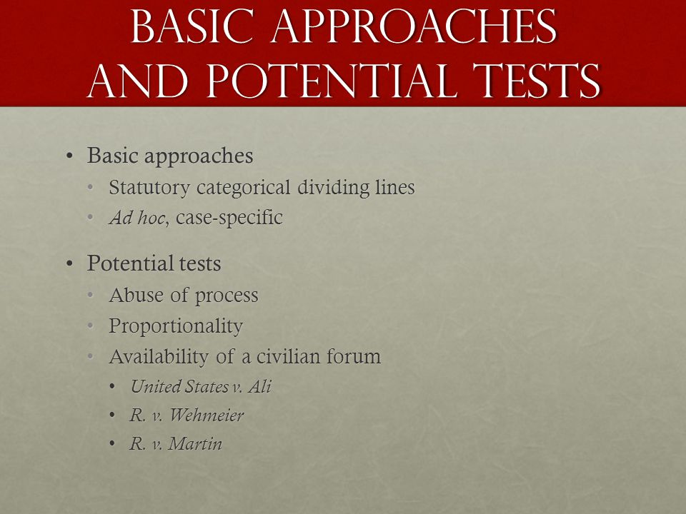 Basic approaches and potential tests Basic approachesBasic approaches Statutory categorical dividing linesStatutory categorical dividing lines Ad hoc, case-specific Ad hoc, case-specific Potential testsPotential tests Abuse of processAbuse of process ProportionalityProportionality Availability of a civilian forumAvailability of a civilian forum United States v.