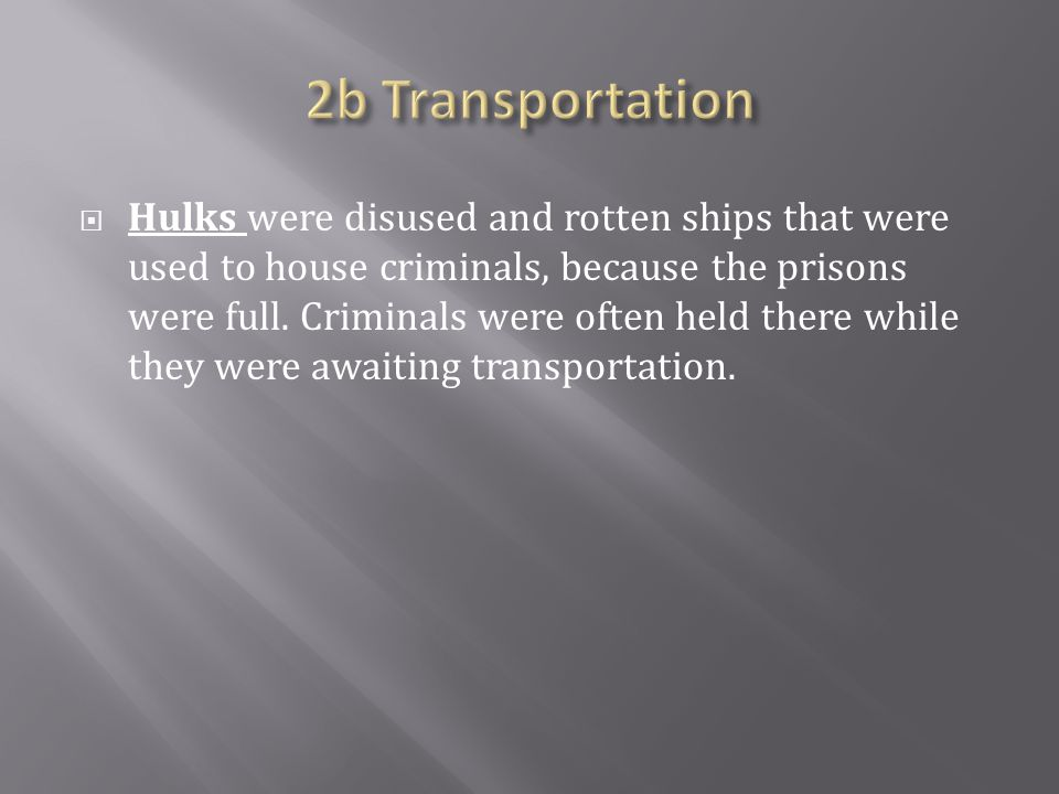  Hulks were disused and rotten ships that were used to house criminals, because the prisons were full.