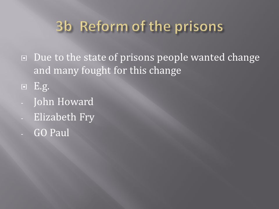  Due to the state of prisons people wanted change and many fought for this change  E.g.