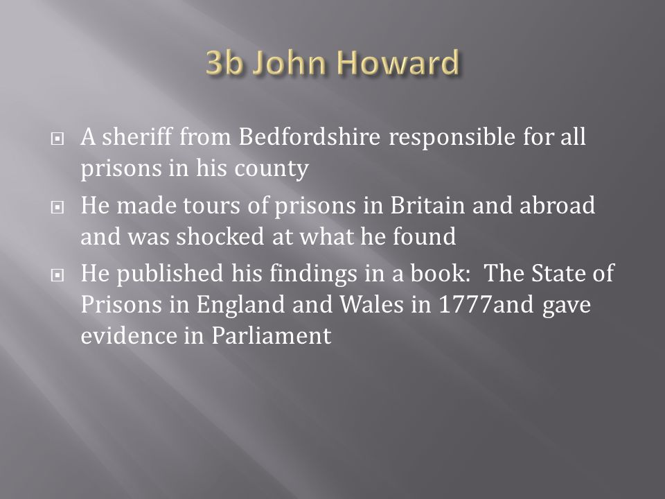  A sheriff from Bedfordshire responsible for all prisons in his county  He made tours of prisons in Britain and abroad and was shocked at what he found  He published his findings in a book: The State of Prisons in England and Wales in 1777and gave evidence in Parliament