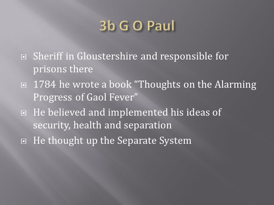  Sheriff in Gloustershire and responsible for prisons there  1784 he wrote a book Thoughts on the Alarming Progress of Gaol Fever  He believed and implemented his ideas of security, health and separation  He thought up the Separate System