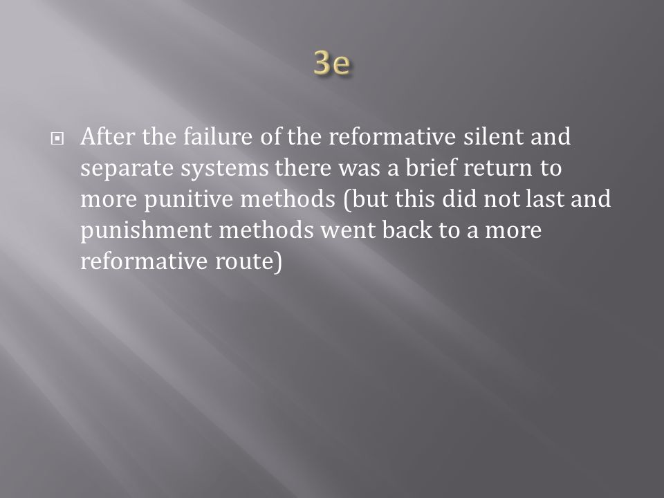  After the failure of the reformative silent and separate systems there was a brief return to more punitive methods (but this did not last and punishment methods went back to a more reformative route)