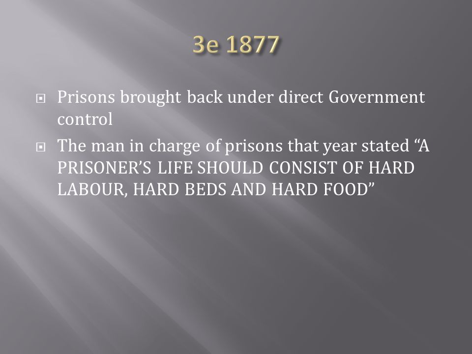  Prisons brought back under direct Government control  The man in charge of prisons that year stated A PRISONER'S LIFE SHOULD CONSIST OF HARD LABOUR, HARD BEDS AND HARD FOOD
