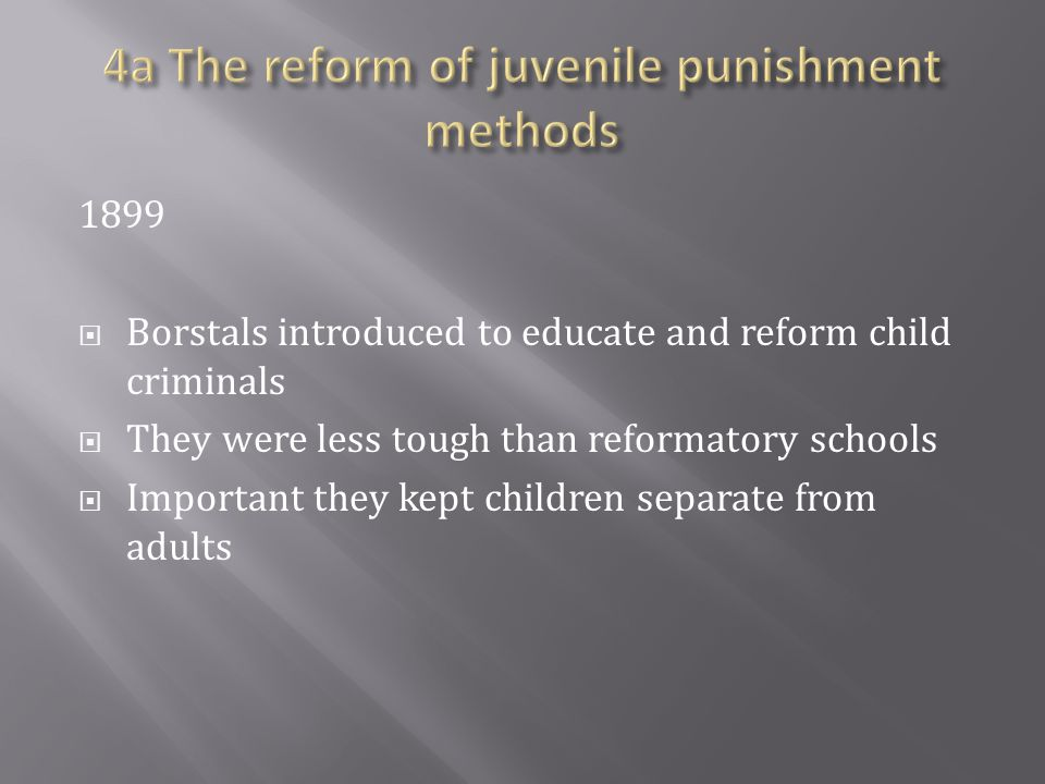 1899  Borstals introduced to educate and reform child criminals  They were less tough than reformatory schools  Important they kept children separate from adults