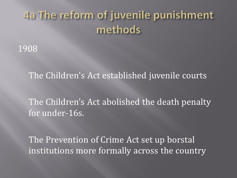 1908 The Children s Act established juvenile courts The Children's Act abolished the death penalty for under-16s.