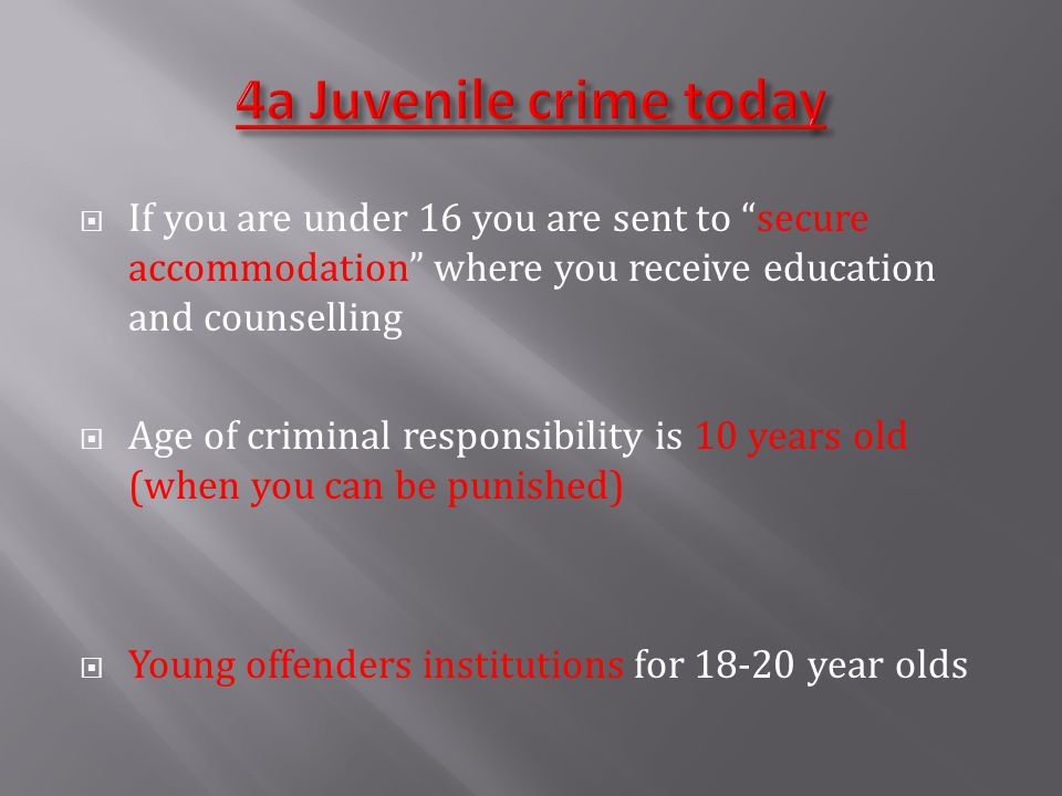  If you are under 16 you are sent to secure accommodation where you receive education and counselling  Age of criminal responsibility is 10 years old (when you can be punished)  Young offenders institutions for 18-20 year olds