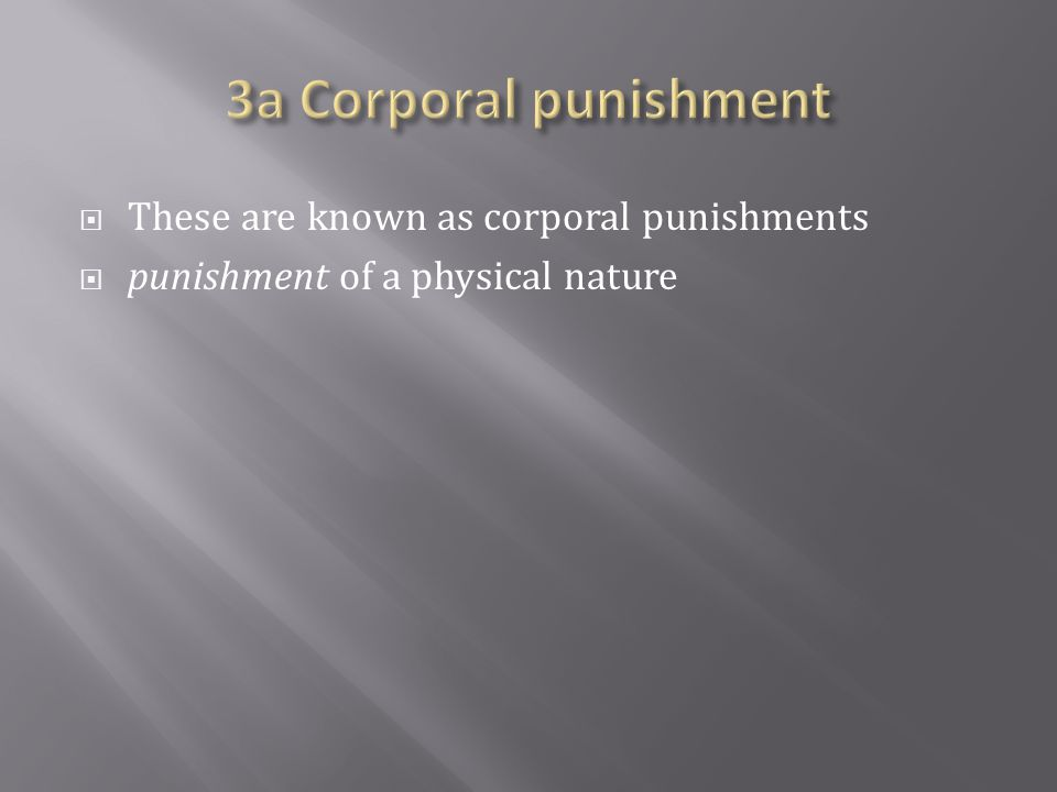  These are known as corporal punishments  punishment of a physical nature