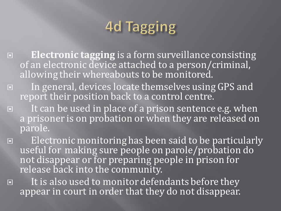  Electronic tagging is a form surveillance consisting of an electronic device attached to a person/criminal, allowing their whereabouts to be monitored.