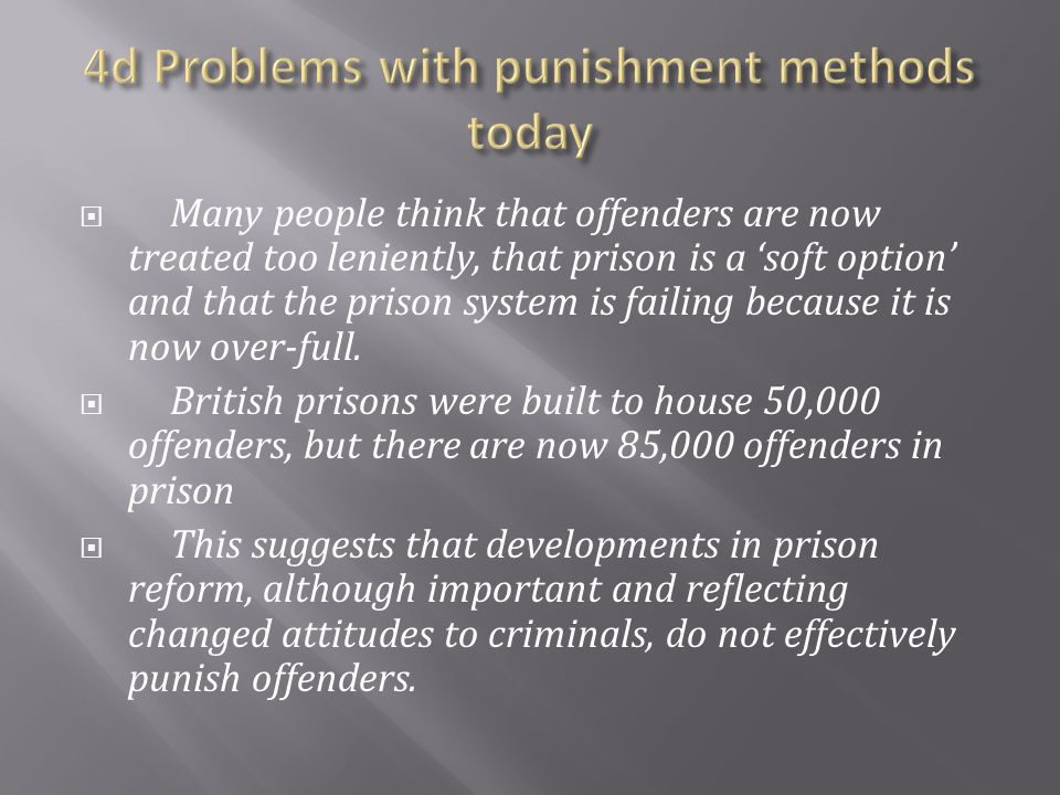  Many people think that offenders are now treated too leniently, that prison is a 'soft option' and that the prison system is failing because it is now over-full.