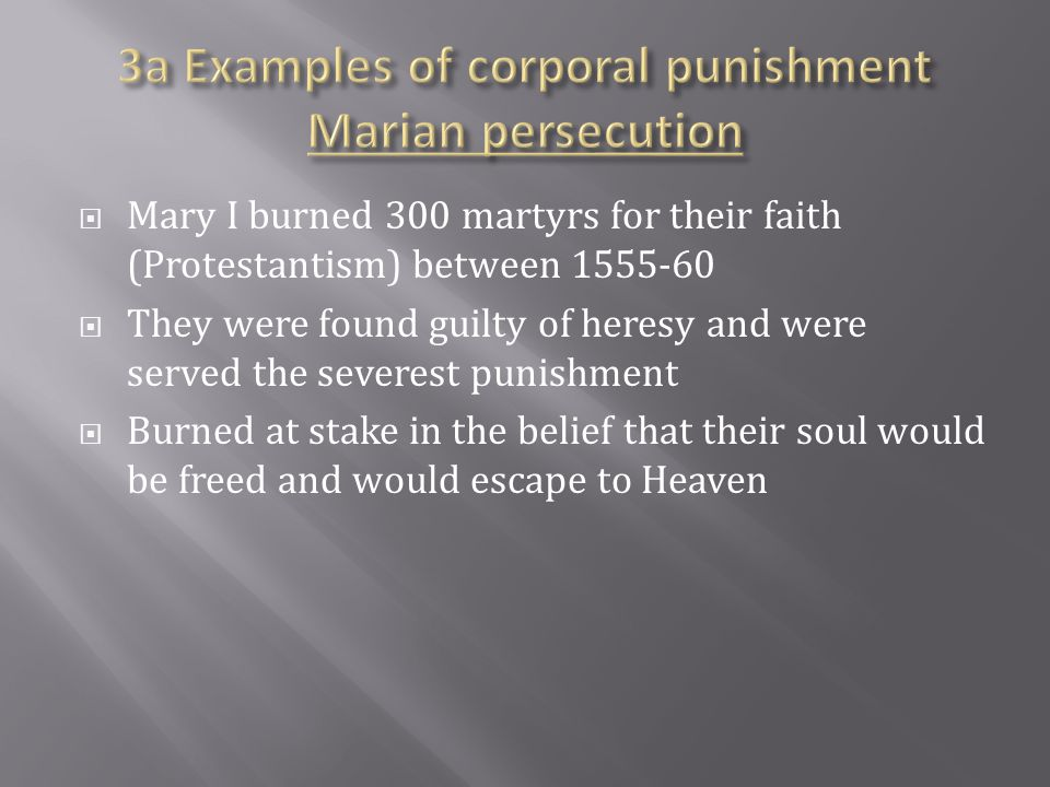  Mary I burned 300 martyrs for their faith (Protestantism) between 1555-60  They were found guilty of heresy and were served the severest punishment  Burned at stake in the belief that their soul would be freed and would escape to Heaven