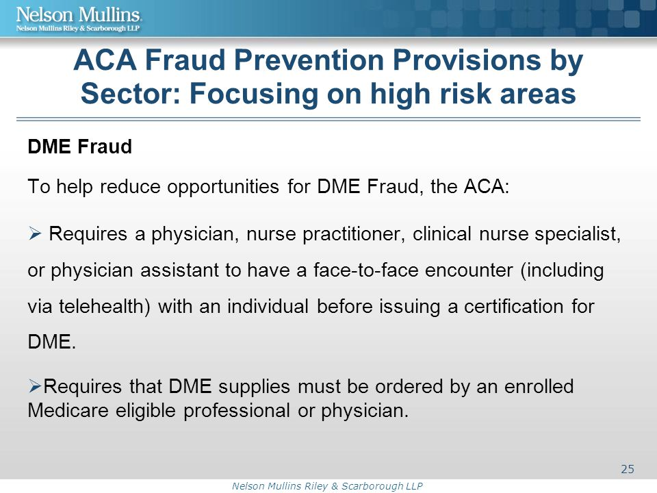 Nelson Mullins Riley & Scarborough LLP ACA Fraud Prevention Provisions by Sector: Focusing on high risk areas DME Fraud To help reduce opportunities for DME Fraud, the ACA:  Requires a physician, nurse practitioner, clinical nurse specialist, or physician assistant to have a face-to-face encounter (including via telehealth) with an individual before issuing a certification for DME.