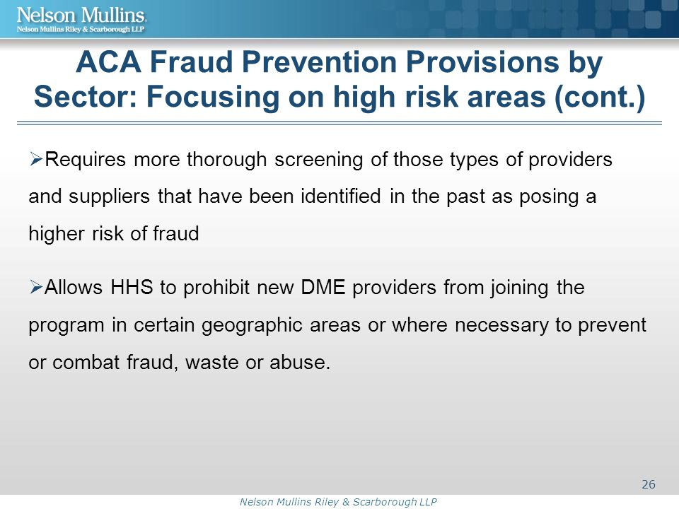 Nelson Mullins Riley & Scarborough LLP ACA Fraud Prevention Provisions by Sector: Focusing on high risk areas (cont.)  Requires more thorough screening of those types of providers and suppliers that have been identified in the past as posing a higher risk of fraud  Allows HHS to prohibit new DME providers from joining the program in certain geographic areas or where necessary to prevent or combat fraud, waste or abuse.