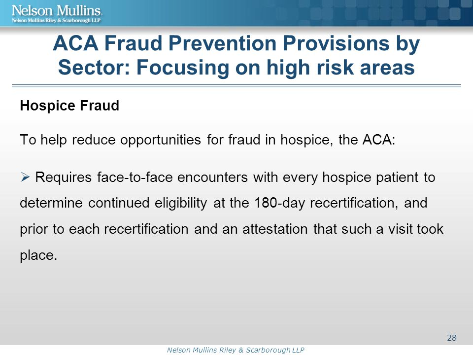 Nelson Mullins Riley & Scarborough LLP ACA Fraud Prevention Provisions by Sector: Focusing on high risk areas Hospice Fraud To help reduce opportunities for fraud in hospice, the ACA:  Requires face-to-face encounters with every hospice patient to determine continued eligibility at the 180-day recertification, and prior to each recertification and an attestation that such a visit took place.