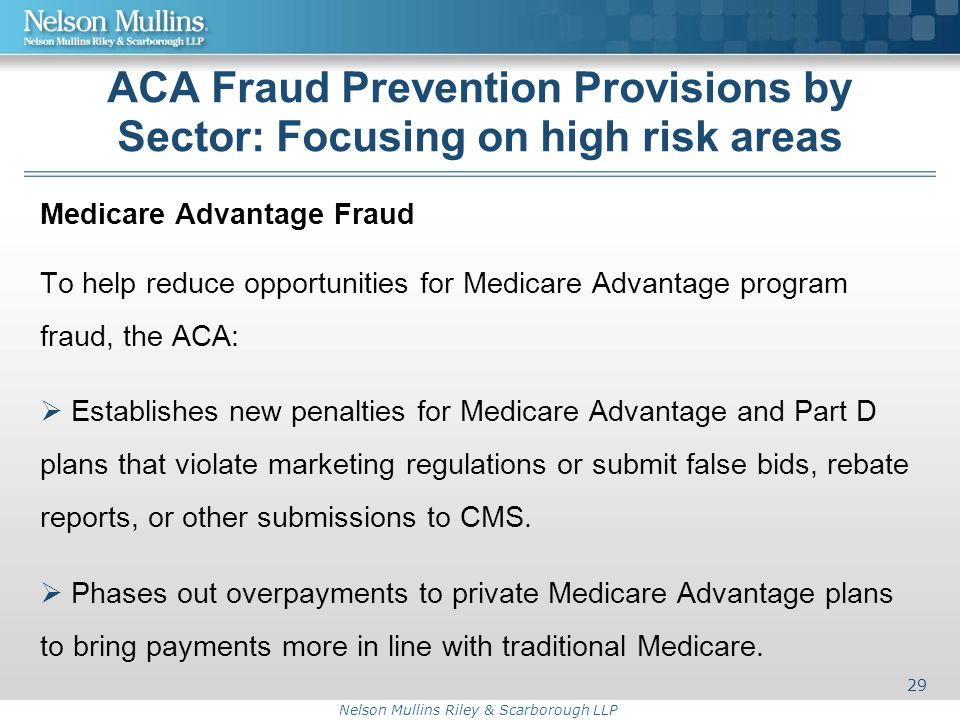 Nelson Mullins Riley & Scarborough LLP ACA Fraud Prevention Provisions by Sector: Focusing on high risk areas Medicare Advantage Fraud To help reduce opportunities for Medicare Advantage program fraud, the ACA:  Establishes new penalties for Medicare Advantage and Part D plans that violate marketing regulations or submit false bids, rebate reports, or other submissions to CMS.