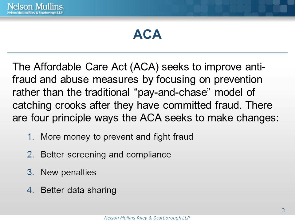 Nelson Mullins Riley & Scarborough LLP ACA The Affordable Care Act (ACA) seeks to improve anti- fraud and abuse measures by focusing on prevention rather than the traditional pay-and-chase model of catching crooks after they have committed fraud.