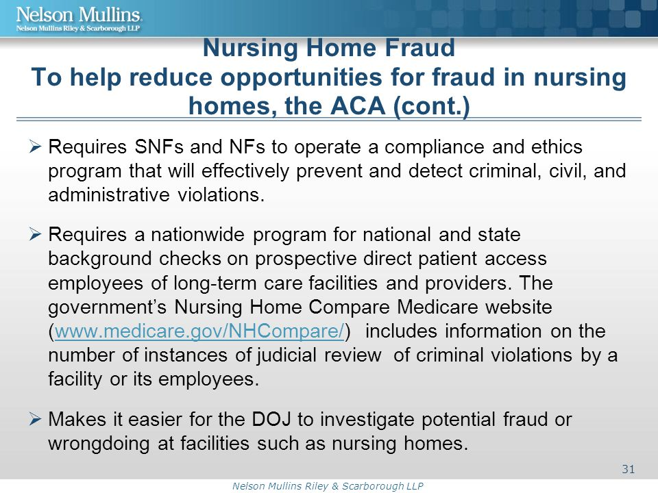 Nelson Mullins Riley & Scarborough LLP Nursing Home Fraud To help reduce opportunities for fraud in nursing homes, the ACA (cont.)  Requires SNFs and NFs to operate a compliance and ethics program that will effectively prevent and detect criminal, civil, and administrative violations.