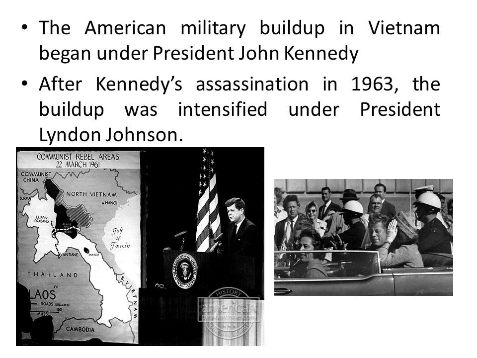 The American military buildup in Vietnam began under President John Kennedy After Kennedy's assassination in 1963, the buildup was intensified under President Lyndon Johnson.