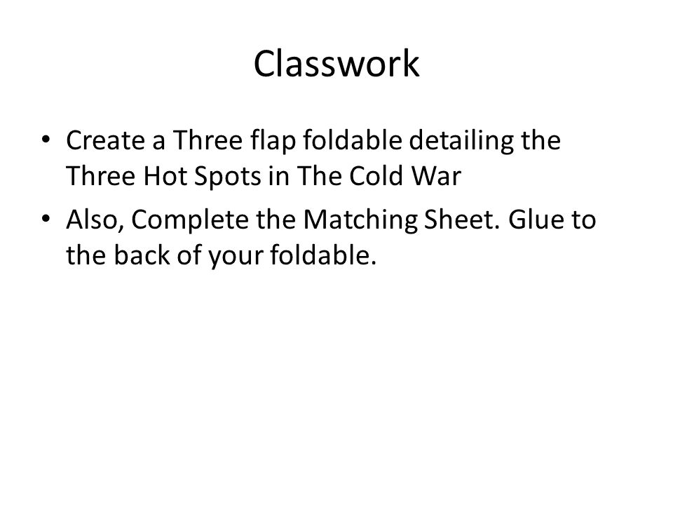 Classwork Create a Three flap foldable detailing the Three Hot Spots in The Cold War Also, Complete the Matching Sheet.