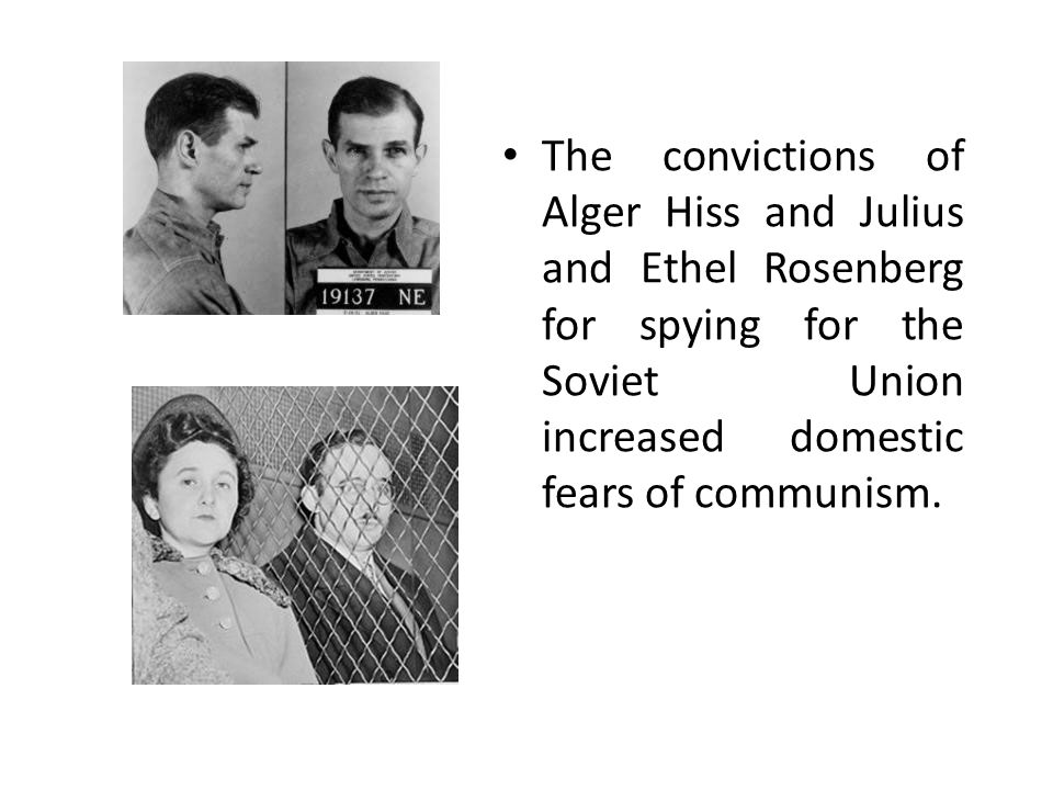 The convictions of Alger Hiss and Julius and Ethel Rosenberg for spying for the Soviet Union increased domestic fears of communism.