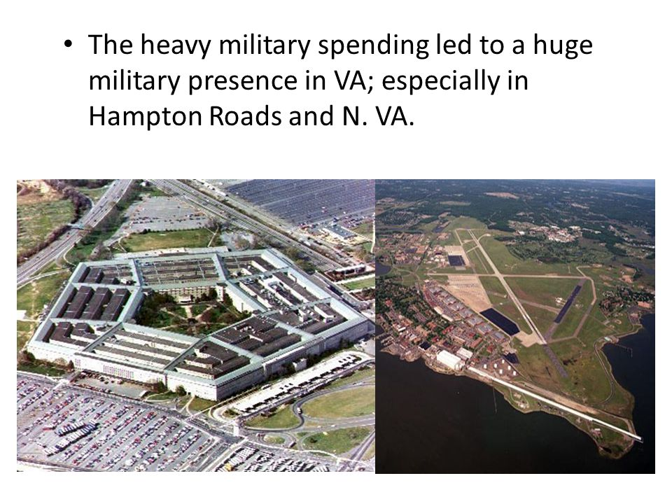 The heavy military spending led to a huge military presence in VA; especially in Hampton Roads and N.