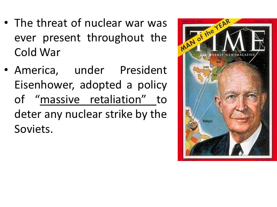 The threat of nuclear war was ever present throughout the Cold War America, under President Eisenhower, adopted a policy of massive retaliation to deter any nuclear strike by the Soviets.