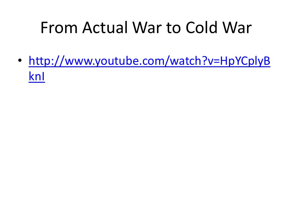 From Actual War to Cold War http://www.youtube.com/watch v=HpYCplyB knI http://www.youtube.com/watch v=HpYCplyB knI