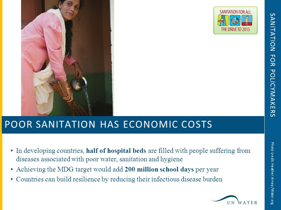 SANITATION FOR POLICYMAKERS In developing countries, half of hospital beds are filled with people suffering from diseases associated with poor water, sanitation and hygiene Achieving the MDG target would add 200 million school days per year Countries can build resilience by reducing their infectious disease burden POOR SANITATION HAS ECONOMIC COSTS Photo credit: Heather Arney /Water.org