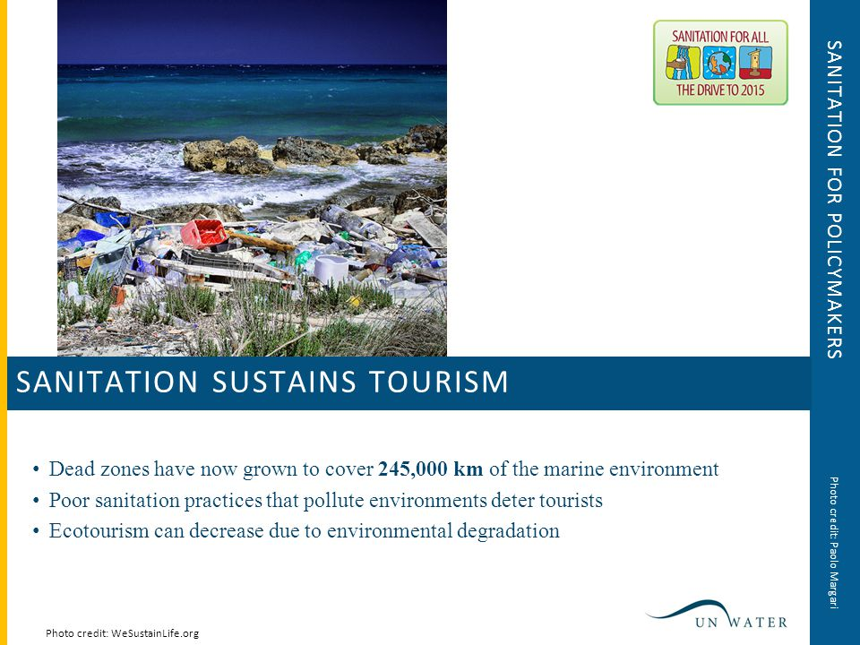 SANITATION FOR POLICYMAKERS Dead zones have now grown to cover 245,000 km of the marine environment Poor sanitation practices that pollute environments deter tourists Ecotourism can decrease due to environmental degradation Photo credit: WeSustainLife.org SANITATION SUSTAINS TOURISM Photo credit: Paolo Margari