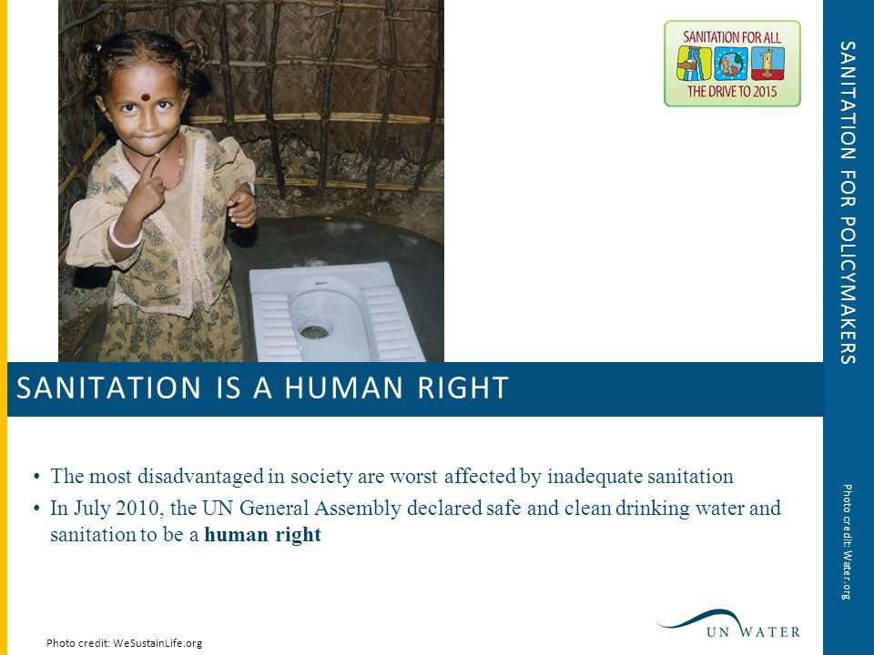 SANITATION FOR POLICYMAKERS The most disadvantaged in society are worst affected by inadequate sanitation In July 2010, the UN General Assembly declared safe and clean drinking water and sanitation to be a human right Photo credit: WeSustainLife.org SANITATION IS A HUMAN RIGHT Photo credit: Water.org