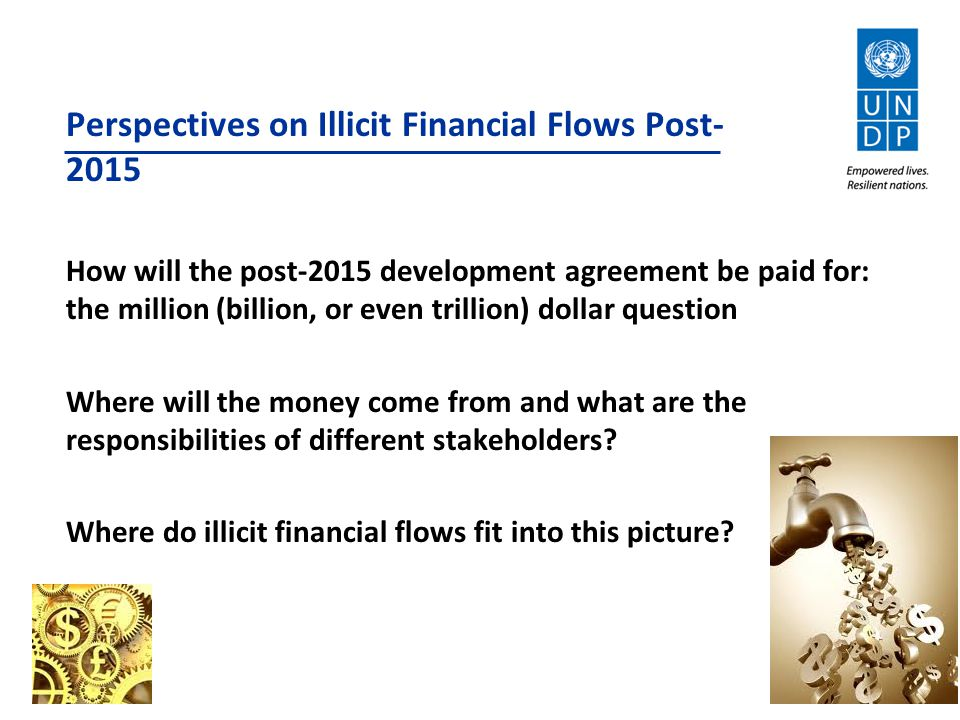 Perspectives on Illicit Financial Flows Post- 2015 How will the post-2015 development agreement be paid for: the million (billion, or even trillion) dollar question Where will the money come from and what are the responsibilities of different stakeholders.