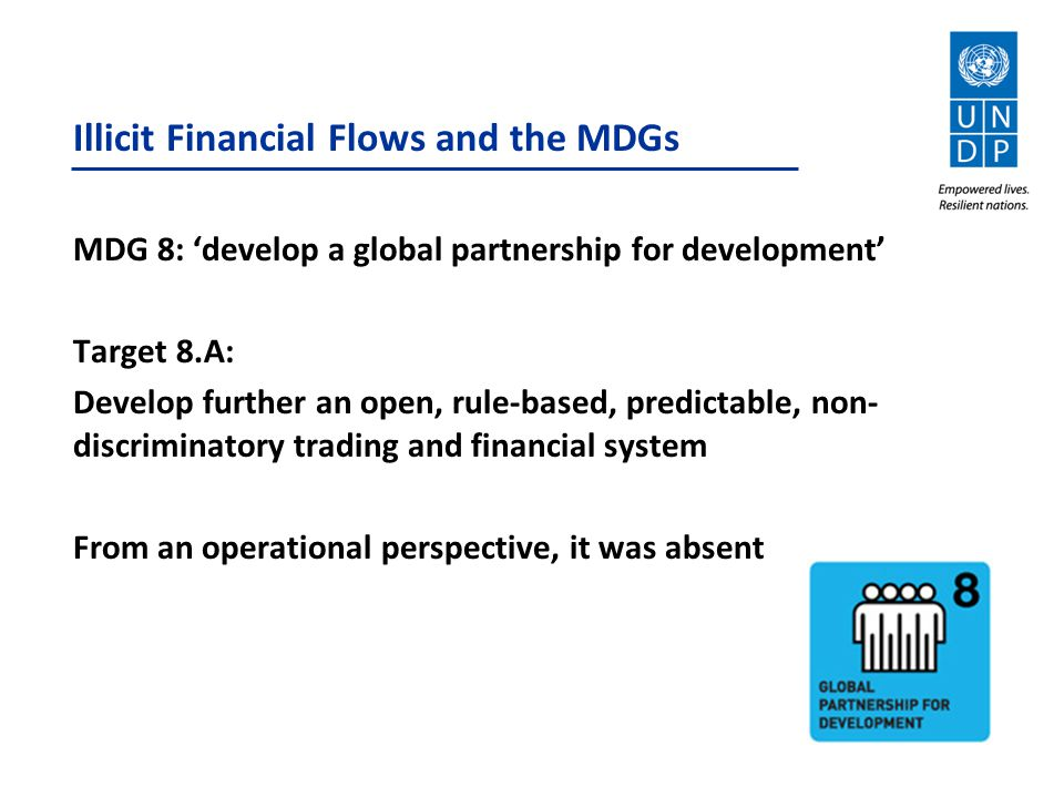 Illicit Financial Flows and the MDGs MDG 8: 'develop a global partnership for development' Target 8.A: Develop further an open, rule-based, predictable, non- discriminatory trading and financial system From an operational perspective, it was absent