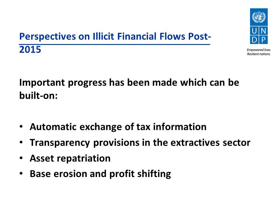 Perspectives on Illicit Financial Flows Post- 2015 Important progress has been made which can be built-on: Automatic exchange of tax information Transparency provisions in the extractives sector Asset repatriation Base erosion and profit shifting