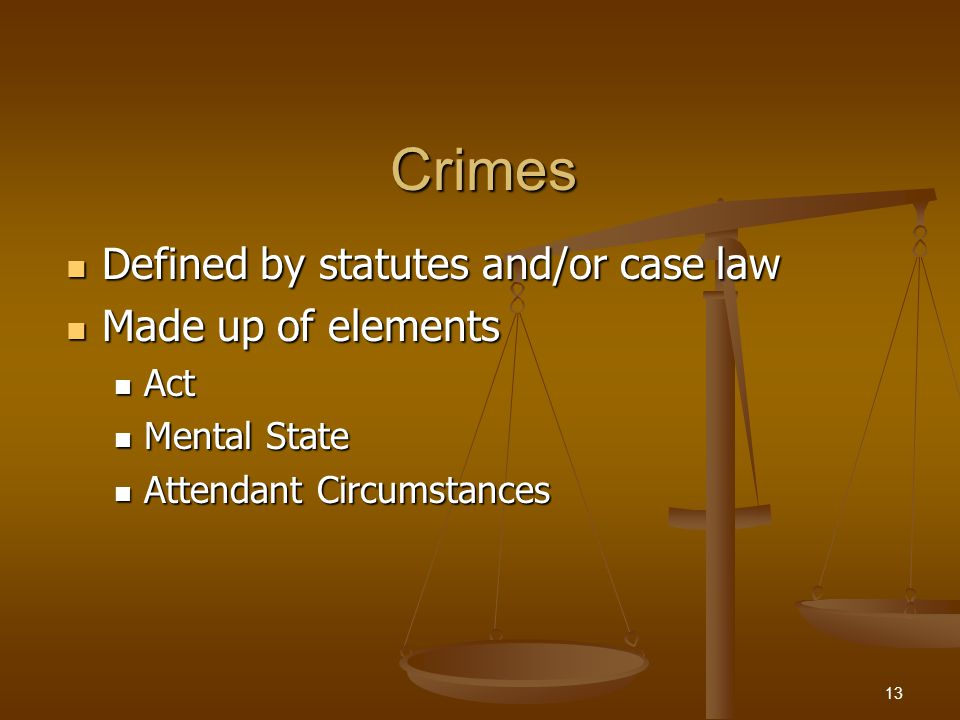 Crimes Defined by statutes and/or case law Defined by statutes and/or case law Made up of elements Made up of elements Act Act Mental State Mental Sta