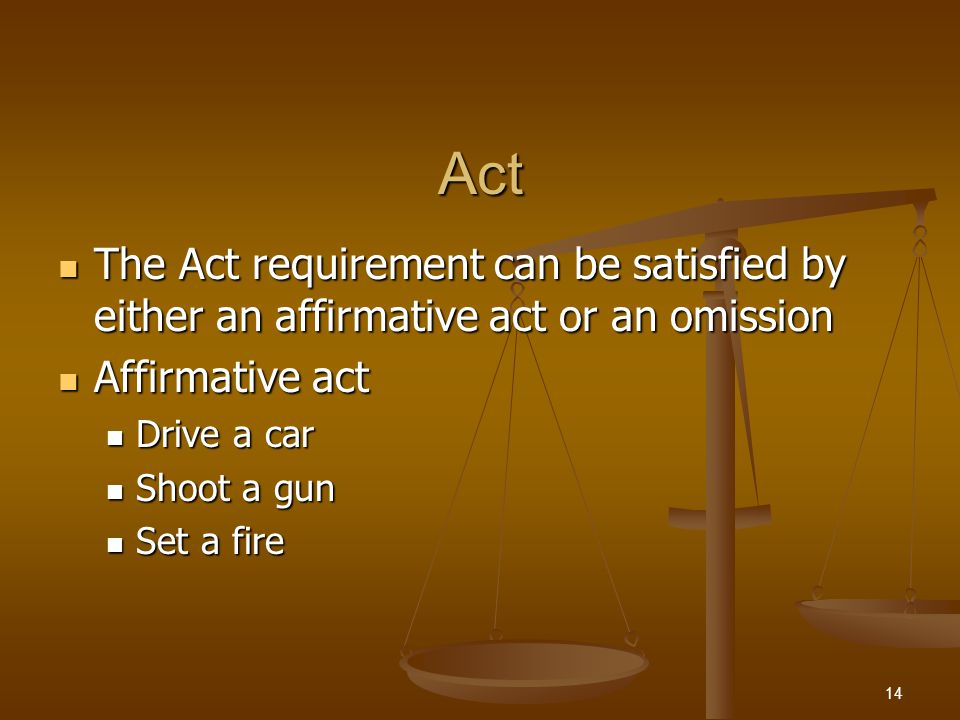 Act The Act requirement can be satisfied by either an affirmative act or an omission The Act requirement can be satisfied by either an affirmative act or an omission Affirmative act Affirmative act Drive a car Drive a car Shoot a gun Shoot a gun Set a fire Set a fire 14