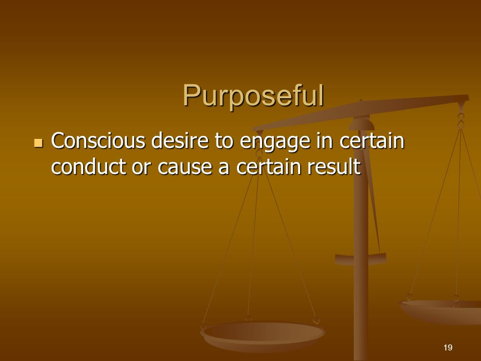 Purposeful Conscious desire to engage in certain conduct or cause a certain result Conscious desire to engage in certain conduct or cause a certain result 19