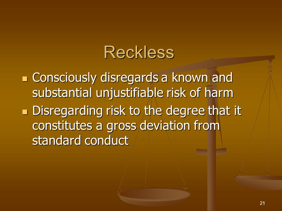 Reckless Consciously disregards a known and substantial unjustifiable risk of harm Consciously disregards a known and substantial unjustifiable risk o
