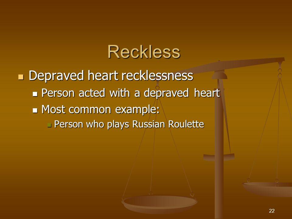 Reckless Depraved heart recklessness Depraved heart recklessness Person acted with a depraved heart Person acted with a depraved heart Most common example: Most common example: Person who plays Russian Roulette Person who plays Russian Roulette 22