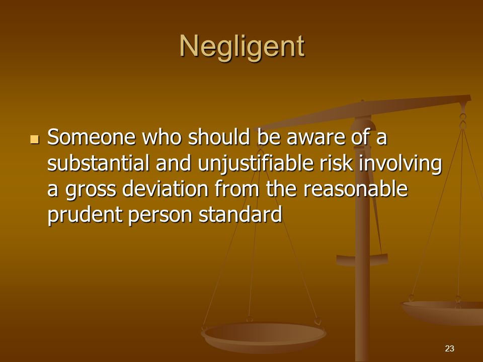 Negligent Someone who should be aware of a substantial and unjustifiable risk involving a gross deviation from the reasonable prudent person standard Someone who should be aware of a substantial and unjustifiable risk involving a gross deviation from the reasonable prudent person standard 23