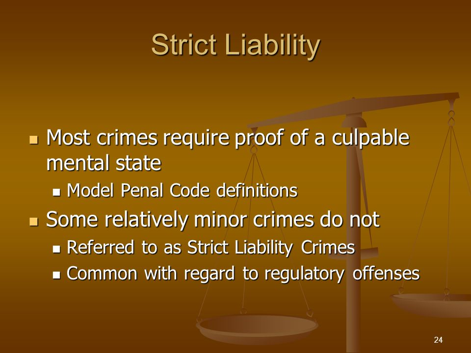 Strict Liability Most crimes require proof of a culpable mental state Most crimes require proof of a culpable mental state Model Penal Code definitions Model Penal Code definitions Some relatively minor crimes do not Some relatively minor crimes do not Referred to as Strict Liability Crimes Referred to as Strict Liability Crimes Common with regard to regulatory offenses Common with regard to regulatory offenses 24